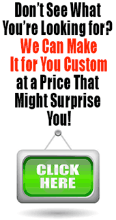 Don't see what you're looking for? We can make it for you custom at a price that might surprise you!